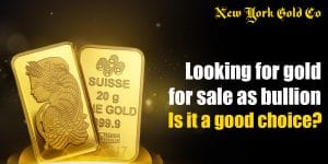 Looking for gold for sale as bullion– Is it a good choice?